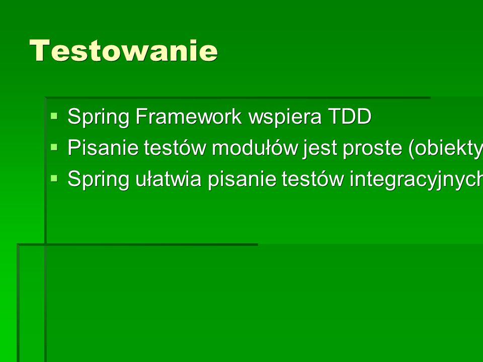 Testowanie  Spring Framework wspiera TDD  Pisanie testów modułów jest proste (obiekty POJO) – może być poza kontenerem  Spring ułatwia pisanie testów integracyjnych.