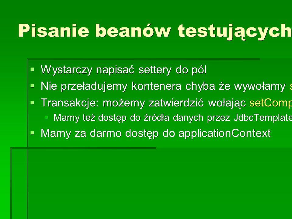 Pisanie beanów testujących  Wystarczy napisać settery do pól  Nie przeładujemy kontenera chyba że wywołamy setDirty()  Transakcje: możemy zatwierdzić wołając setComplete()  Mamy też dostęp do źródła danych przez JdbcTemplate  Mamy za darmo dostęp do applicationContext