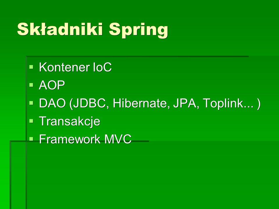 Składniki Spring  Kontener IoC  AOP  DAO (JDBC, Hibernate, JPA, Toplink...