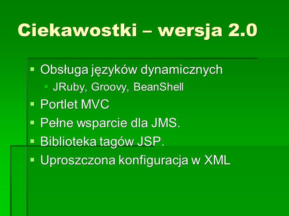 Ciekawostki – wersja 2.0  Obsługa języków dynamicznych  JRuby, Groovy, BeanShell  Portlet MVC  Pełne wsparcie dla JMS.