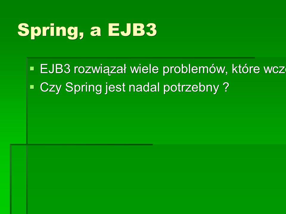 Spring, a EJB3  EJB3 rozwiązał wiele problemów, które wcześniej były rozwiązane w Springu  Czy Spring jest nadal potrzebny