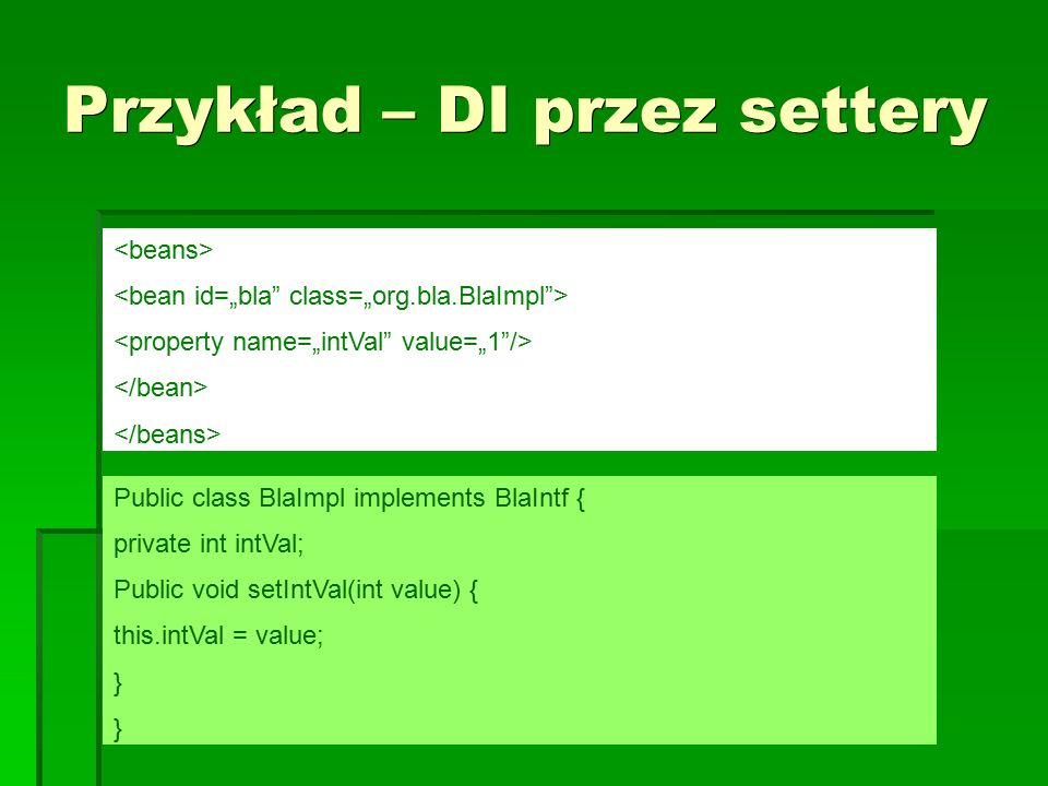 Przykład – DI przez settery Public class BlaImpl implements BlaIntf { private int intVal; Public void setIntVal(int value) { this.intVal = value; }
