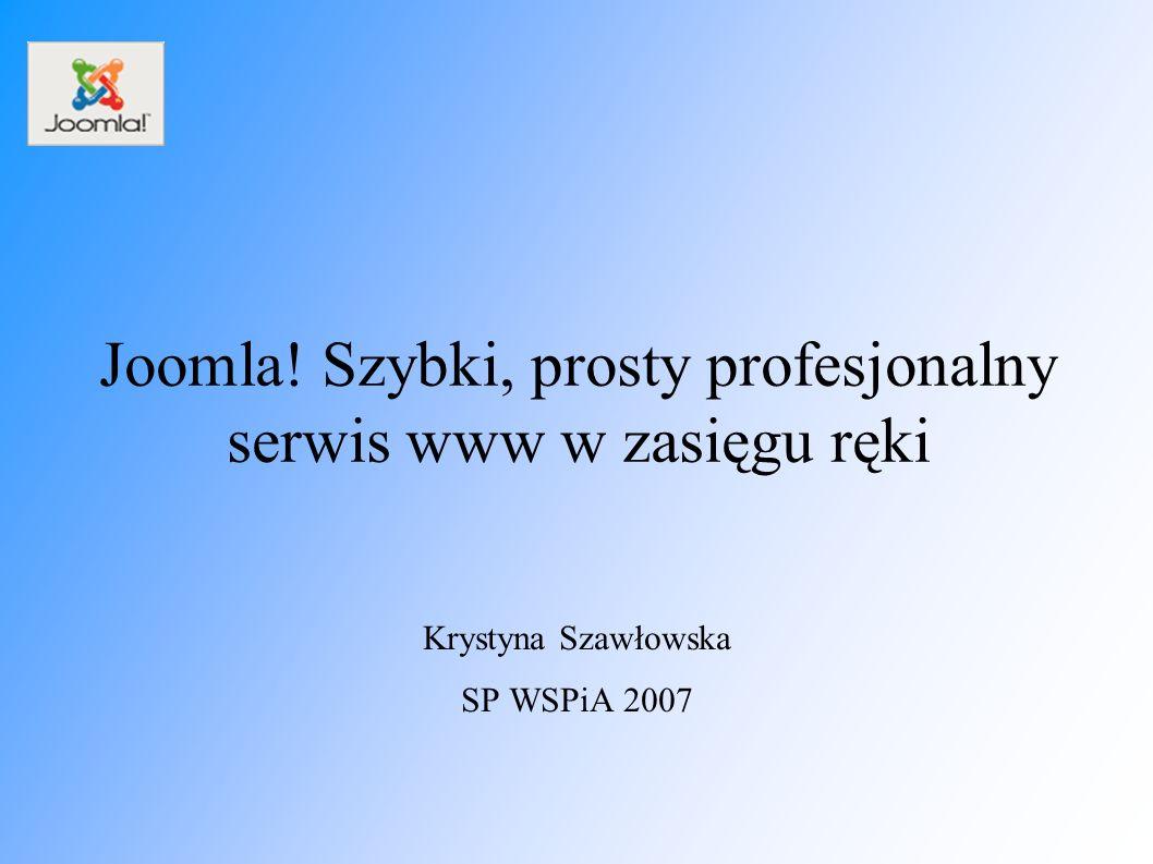Joomla! Szybki, prosty profesjonalny serwis www w zasięgu ręki Krystyna Szawłowska SP WSPiA 2007