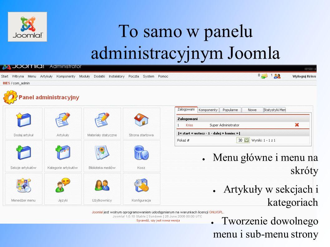 To samo w panelu administracyjnym Joomla ● Menu główne i menu na skróty ● Artykuły w sekcjach i kategoriach ● Tworzenie dowolnego menu i sub-menu strony