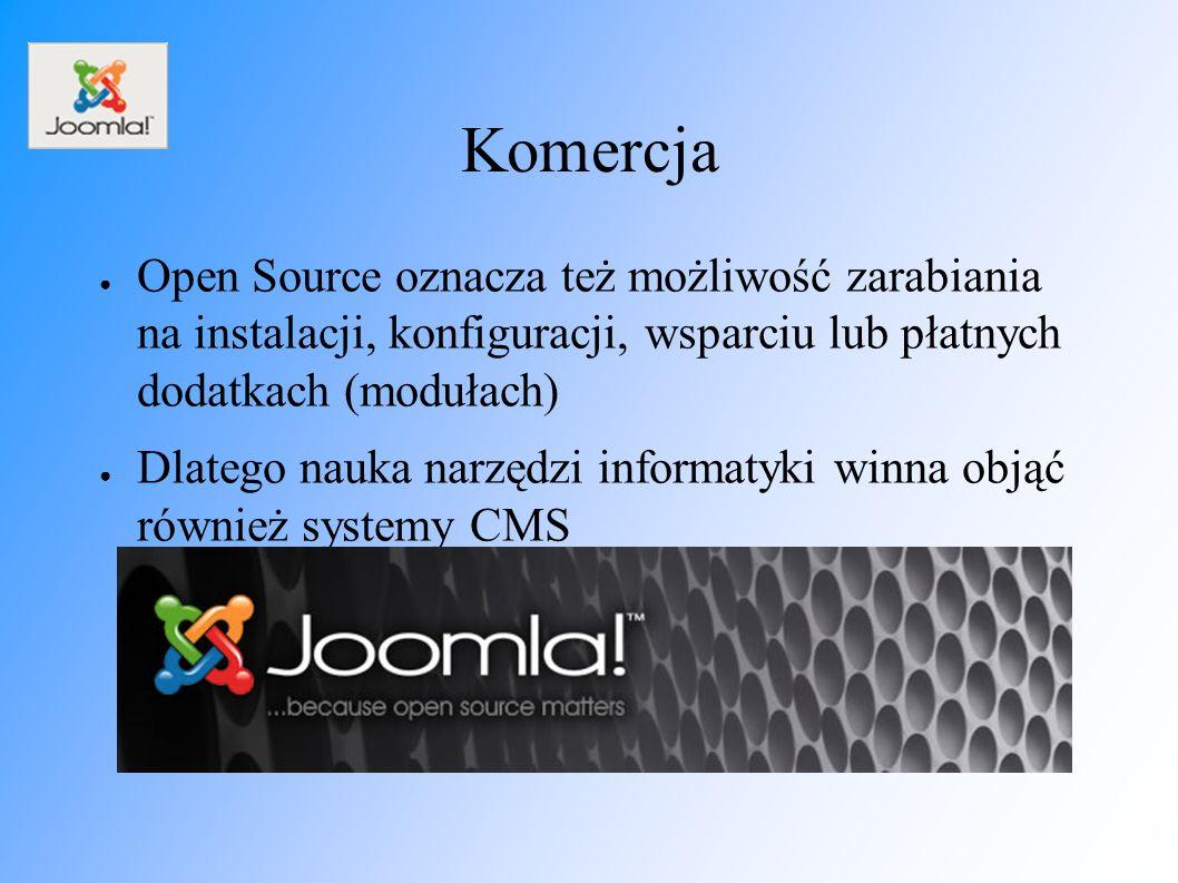 Komercja ● Open Source oznacza też możliwość zarabiania na instalacji, konfiguracji, wsparciu lub płatnych dodatkach (modułach) ● Dlatego nauka narzędzi informatyki winna objąć również systemy CMS
