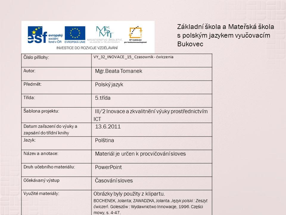 Číslo přílohy: VY_32_INOVACE _15_ Czasownik - ćwiczenia Autor: Mgr.Beata Tomanek Předmět: Polský jazyk Třída: 5.třída Šablona projektu: III/2 Inovace a zkvalitnění výuky prostřednictvím ICT Datum zařazení do výuky a zapsání do třídní knihy 13.6.2011 Jazyk: Polština Název a anotace: Materiál je určen k procvičování sloves Druh učebního materiálu: PowerPoint Očekávaný výstup Časování sloves Využité materiály: Obrázky byly použity z klipartu.