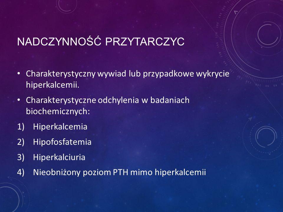 NADCZYNNOŚĆ PRZYTARCZYC Charakterystyczny wywiad lub przypadkowe wykrycie hiperkalcemii. Charakterystyczne odchylenia w badaniach biochemicznych: 1)Hi