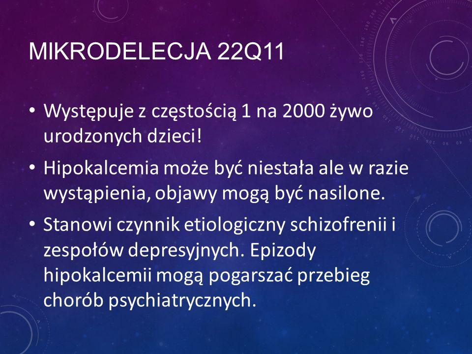 MIKRODELECJA 22Q11 Występuje z częstością 1 na 2000 żywo urodzonych dzieci! Hipokalcemia może być niestała ale w razie wystąpienia, objawy mogą być na