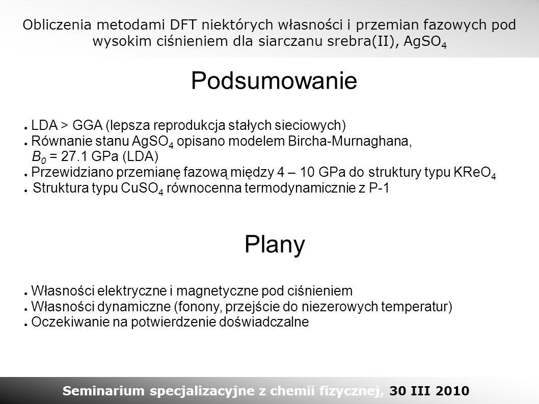 Obliczenia metodami DFT niektórych własności i przemian fazowych pod wysokim ciśnieniem dla siarczanu srebra(II), AgSO 4 Seminarium specjalizacyjne z chemii fizycznej, 30 III 2010 Podsumowanie ● LDA > GGA (lepsza reprodukcja stałych sieciowych) ● Równanie stanu AgSO 4 opisano modelem Bircha-Murnaghana, B 0 = 27.1 GPa (LDA) ● Przewidziano przemianę fazową między 4 – 10 GPa do struktury typu KReO 4 ● Struktura typu CuSO 4 równocenna termodynamicznie z P-1 ● Własności elektryczne i magnetyczne pod ciśnieniem ● Własności dynamiczne (fonony, przejście do niezerowych temperatur) ● Oczekiwanie na potwierdzenie doświadczalne Plany
