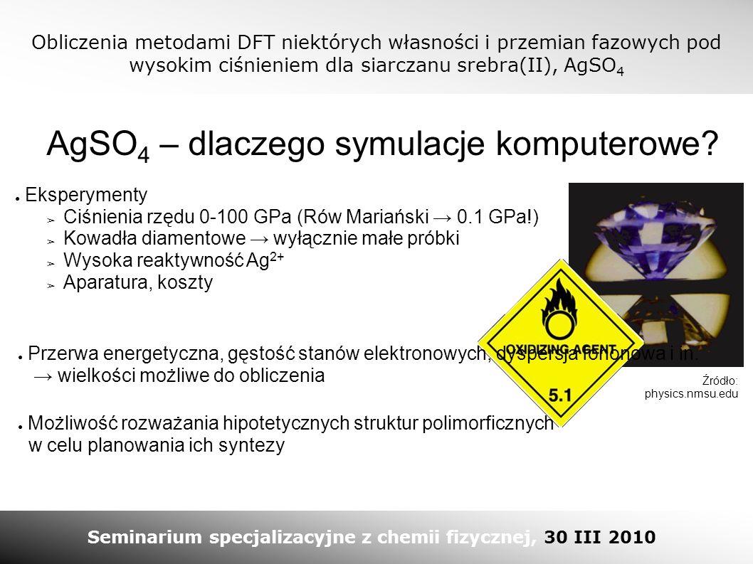 Obliczenia metodami DFT niektórych własności i przemian fazowych pod wysokim ciśnieniem dla siarczanu srebra(II), AgSO 4 Seminarium specjalizacyjne z chemii fizycznej, 30 III 2010 AgSO 4 – dlaczego symulacje komputerowe.
