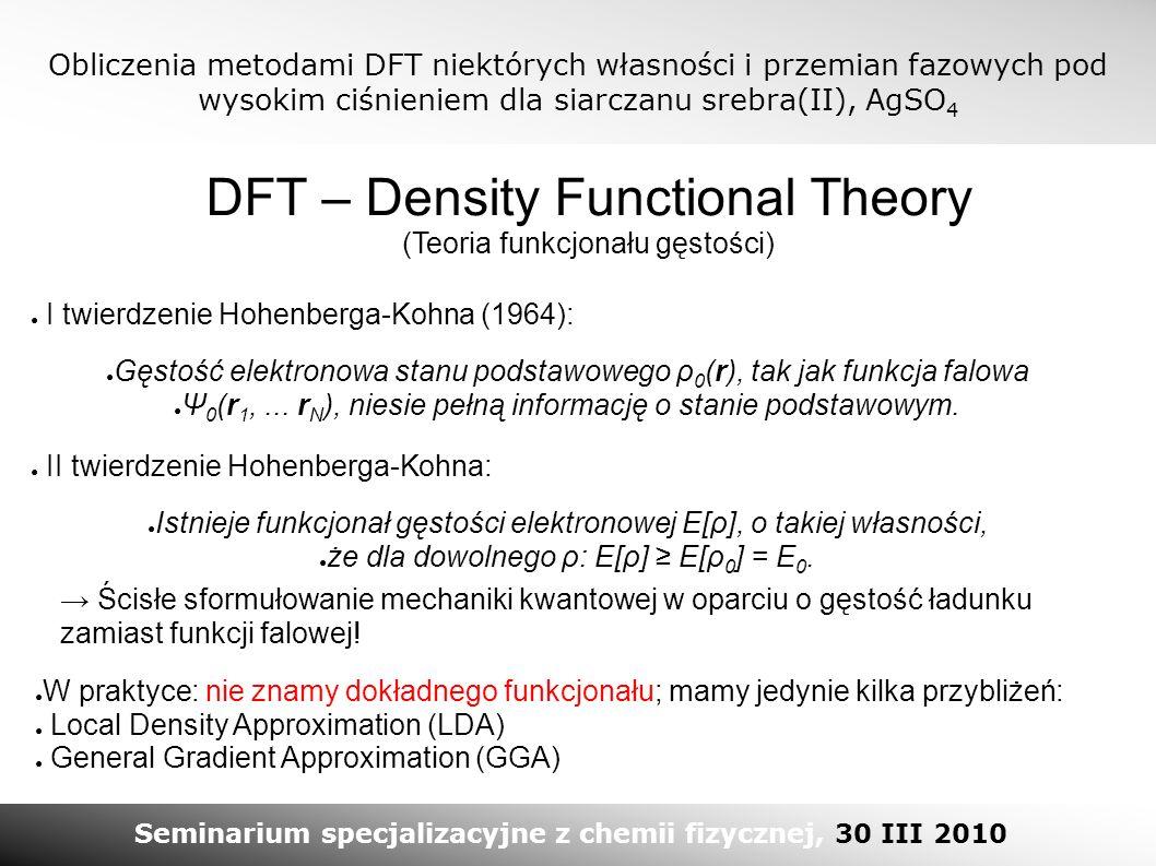 Obliczenia metodami DFT niektórych własności i przemian fazowych pod wysokim ciśnieniem dla siarczanu srebra(II), AgSO 4 Seminarium specjalizacyjne z chemii fizycznej, 30 III 2010 DFT – Density Functional Theory (Teoria funkcjonału gęstości) → Ścisłe sformułowanie mechaniki kwantowej w oparciu o gęstość ładunku zamiast funkcji falowej.