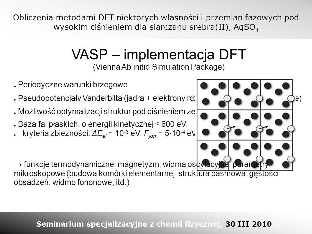 Obliczenia metodami DFT niektórych własności i przemian fazowych pod wysokim ciśnieniem dla siarczanu srebra(II), AgSO 4 Seminarium specjalizacyjne z chemii fizycznej, 30 III 2010 VASP – implementacja DFT (Vienna Ab initio Simulation Package) ● Pseudopotencjały Vanderbilta (jądra + elektrony rdzenia + efekty relatywistyczne) ● Baza fal płaskich, o energii kinetycznej ≤ 600 eV.