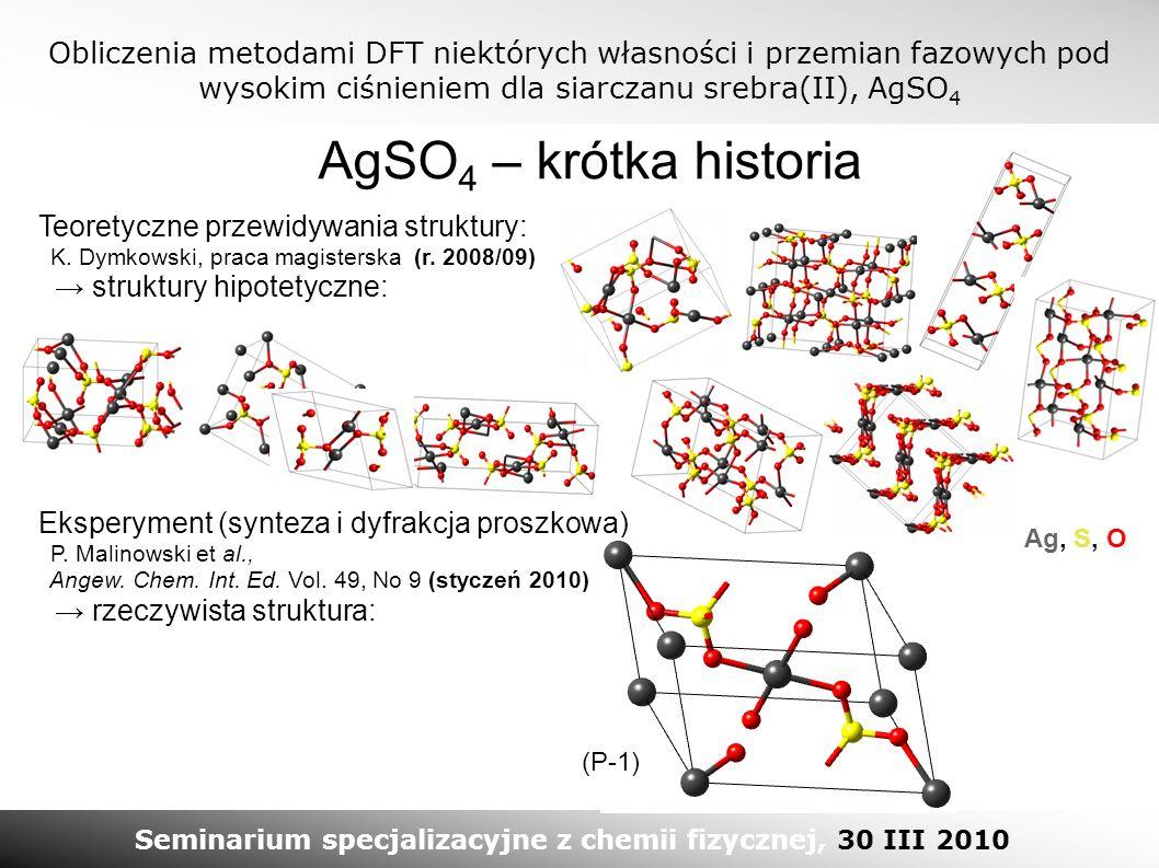 Obliczenia metodami DFT niektórych własności i przemian fazowych pod wysokim ciśnieniem dla siarczanu srebra(II), AgSO 4 Seminarium specjalizacyjne z chemii fizycznej, 30 III 2010 AgSO 4 – krótka historia Teoretyczne przewidywania struktury: K.