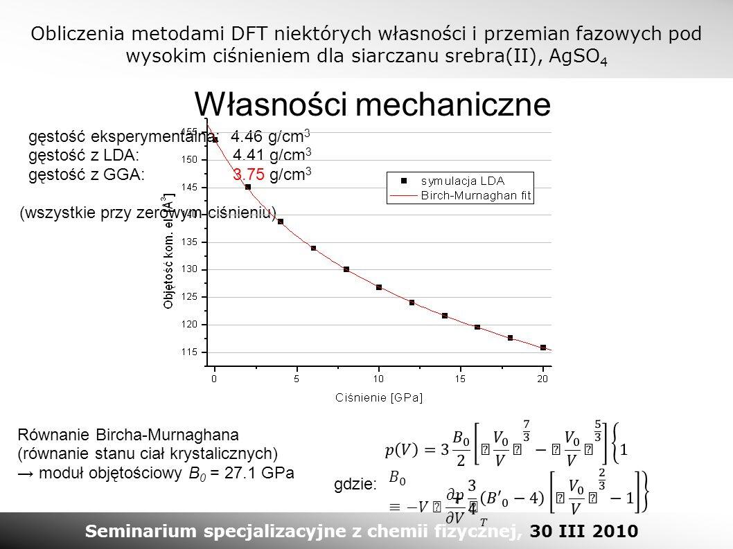Obliczenia metodami DFT niektórych własności i przemian fazowych pod wysokim ciśnieniem dla siarczanu srebra(II), AgSO 4 Seminarium specjalizacyjne z chemii fizycznej, 30 III 2010 Własności mechaniczne gęstość eksperymentalna: 4.46 g/cm 3 gęstość z LDA: 4.41 g/cm 3 gęstość z GGA: 3.75 g/cm 3 (wszystkie przy zerowym ciśnieniu) Równanie Bircha-Murnaghana (równanie stanu ciał krystalicznych) → moduł objętościowy B 0 = 27.1 GPa gdzie:
