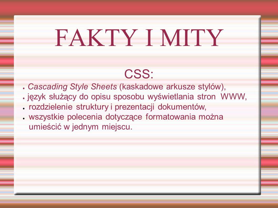 FAKTY I MITY CSS: ● Cascading Style Sheets (kaskadowe arkusze stylów), ● język służący do opisu sposobu wyświetlania stron WWW, ● rozdzielenie struktu