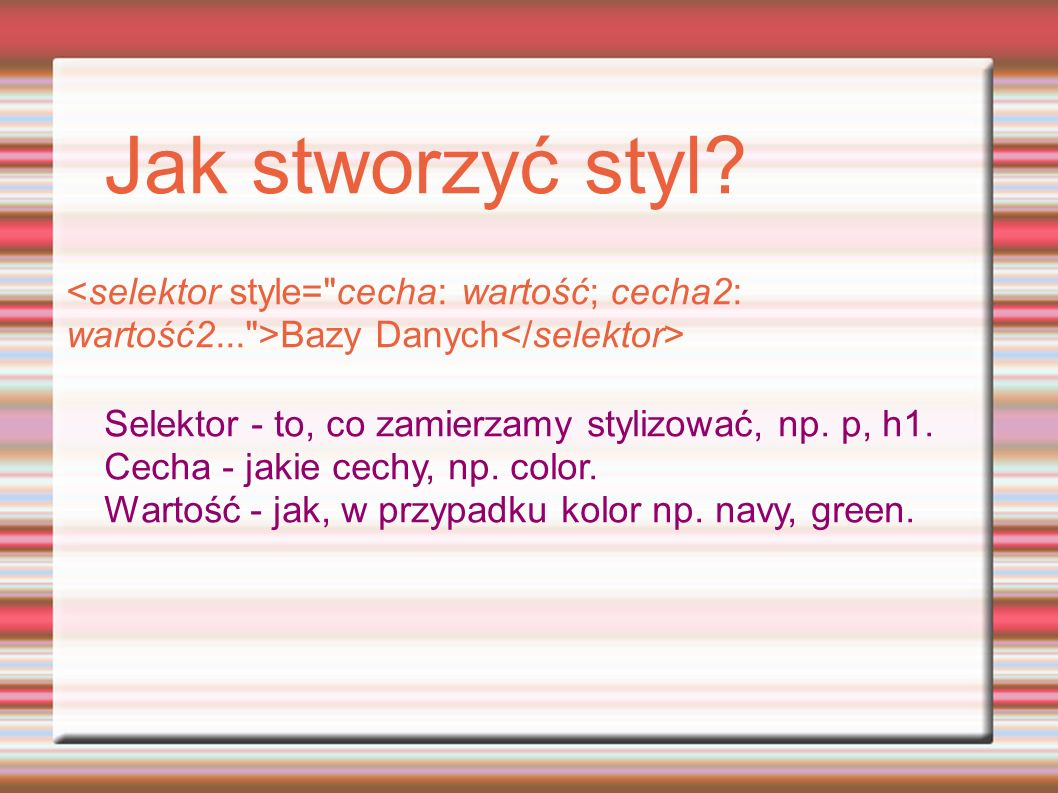 Jak stworzyć styl? Bazy Danych Selektor - to, co zamierzamy stylizować, np. p, h1. Cecha - jakie cechy, np. color. Wartość - jak, w przypadku kolor np