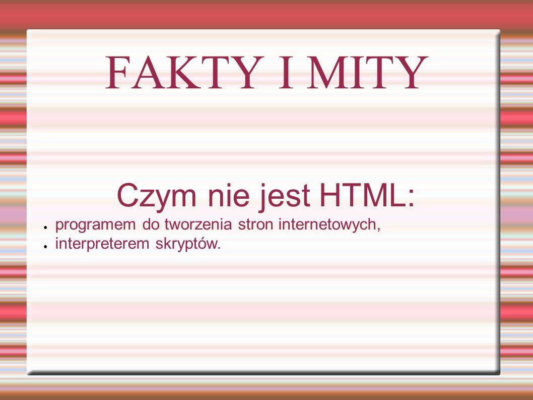 FAKTY I MITY Co to jest HTML: ● Hyper Text Markup Language (hipertekstowy język znaczników), ● język składający się ze znaczników oraz reguł ich poprawnego stosowania, stosowany do pisania stron WWW