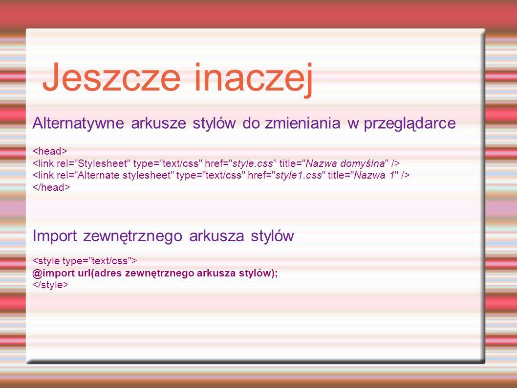 Jeszcze inaczej Alternatywne arkusze stylów do zmieniania w przeglądarce Import zewnętrznego arkusza stylów @import url(adres zewnętrznego arkusza stylów);