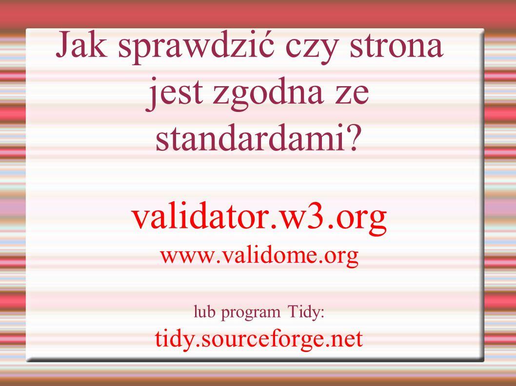 Jak sprawdzić czy strona jest zgodna ze standardami? validator.w3.org www.validome.org lub program Tidy: tidy.sourceforge.net