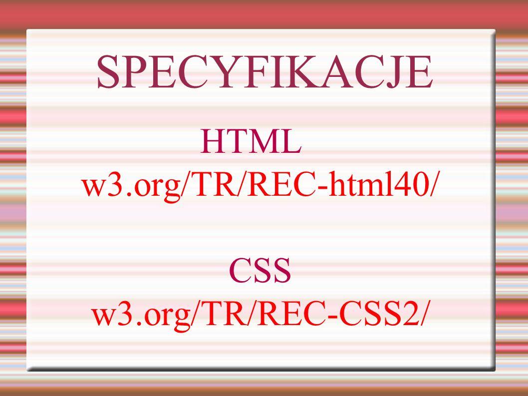 HTML w3.org/TR/REC-html40/ CSS w3.org/TR/REC-CSS2/ SPECYFIKACJE