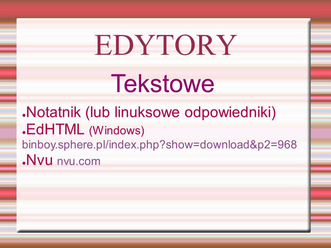 EDYTORY Tekstowe ● Notatnik (lub linuksowe odpowiedniki) ● EdHTML (Windows) binboy.sphere.pl/index.php show=download&p2=968 ● Nvu nvu.com
