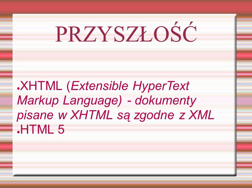 PRZYSZŁOŚĆ ● XHTML (Extensible HyperText Markup Language) - dokumenty pisane w XHTML są zgodne z XML ● HTML 5
