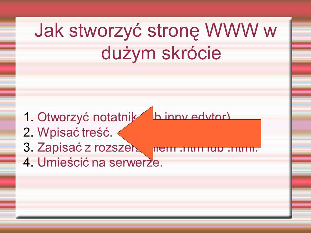 Jak stworzyć stronę WWW w dużym skrócie 1. Otworzyć notatnik (lub inny edytor). 2. Wpisać treść. 3. Zapisać z rozszerzeniem.htm lub.html. 4. Umieścić