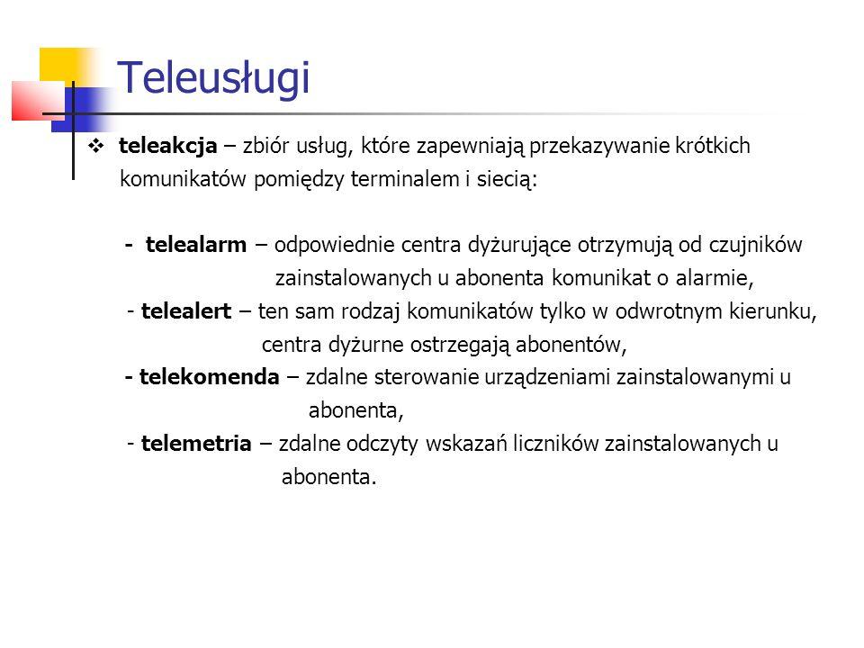  teleakcja – zbiór usług, które zapewniają przekazywanie krótkich komunikatów pomiędzy terminalem i siecią: - telealarm – odpowiednie centra dyżurujące otrzymują od czujników zainstalowanych u abonenta komunikat o alarmie, - telealert – ten sam rodzaj komunikatów tylko w odwrotnym kierunku, centra dyżurne ostrzegają abonentów, - telekomenda – zdalne sterowanie urządzeniami zainstalowanymi u abonenta, - telemetria – zdalne odczyty wskazań liczników zainstalowanych u abonenta.