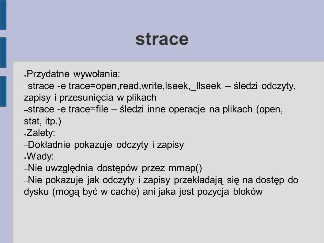 strace ● Przydatne wywołania: – strace -e trace=open,read,write,lseek,_llseek – śledzi odczyty, zapisy i przesunięcia w plikach – strace -e trace=file