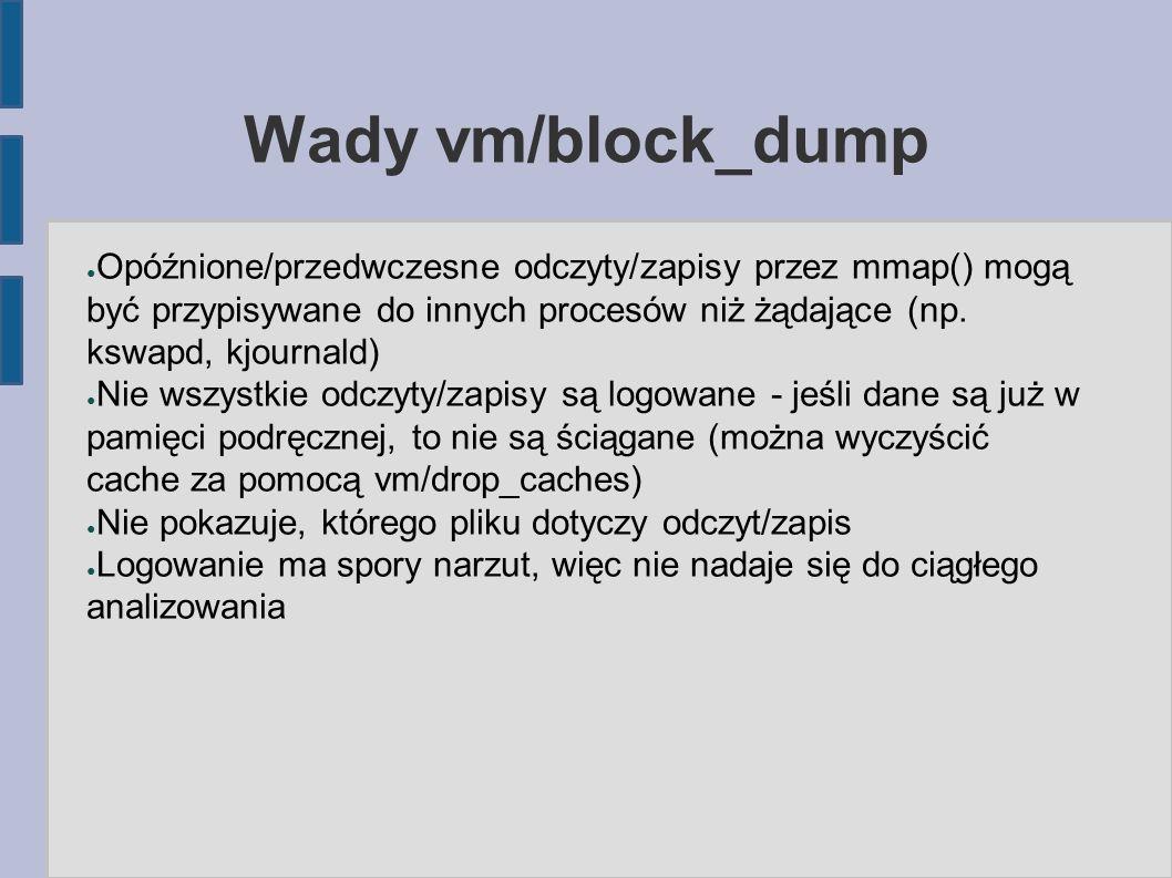 Wady vm/block_dump ● Opóźnione/przedwczesne odczyty/zapisy przez mmap() mogą być przypisywane do innych procesów niż żądające (np. kswapd, kjournald)