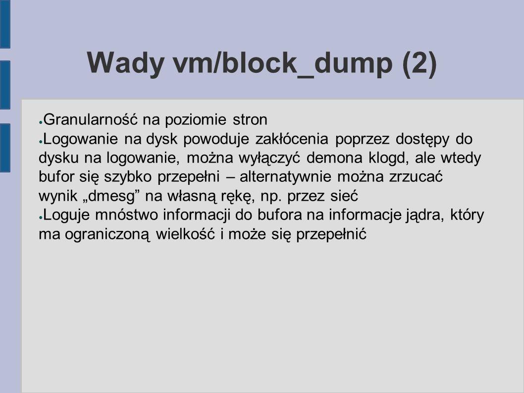 Wady vm/block_dump (2) ● Granularność na poziomie stron ● Logowanie na dysk powoduje zakłócenia poprzez dostępy do dysku na logowanie, można wyłączyć
