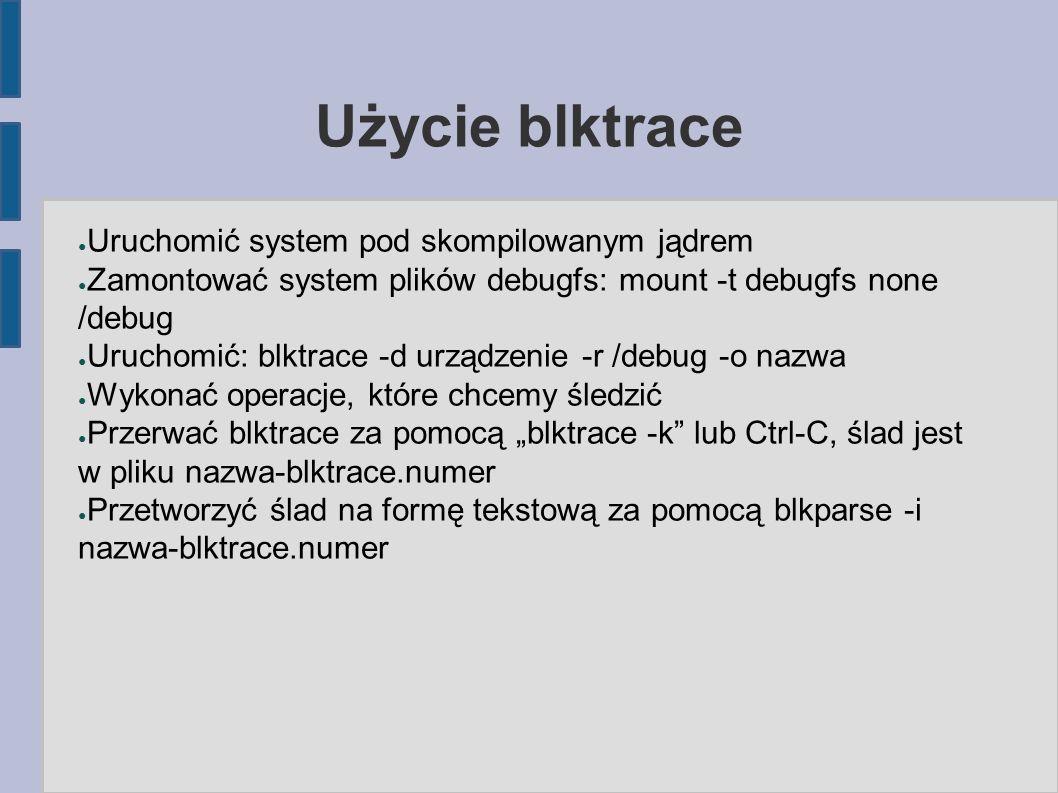 Użycie blktrace ● Uruchomić system pod skompilowanym jądrem ● Zamontować system plików debugfs: mount -t debugfs none /debug ● Uruchomić: blktrace -d