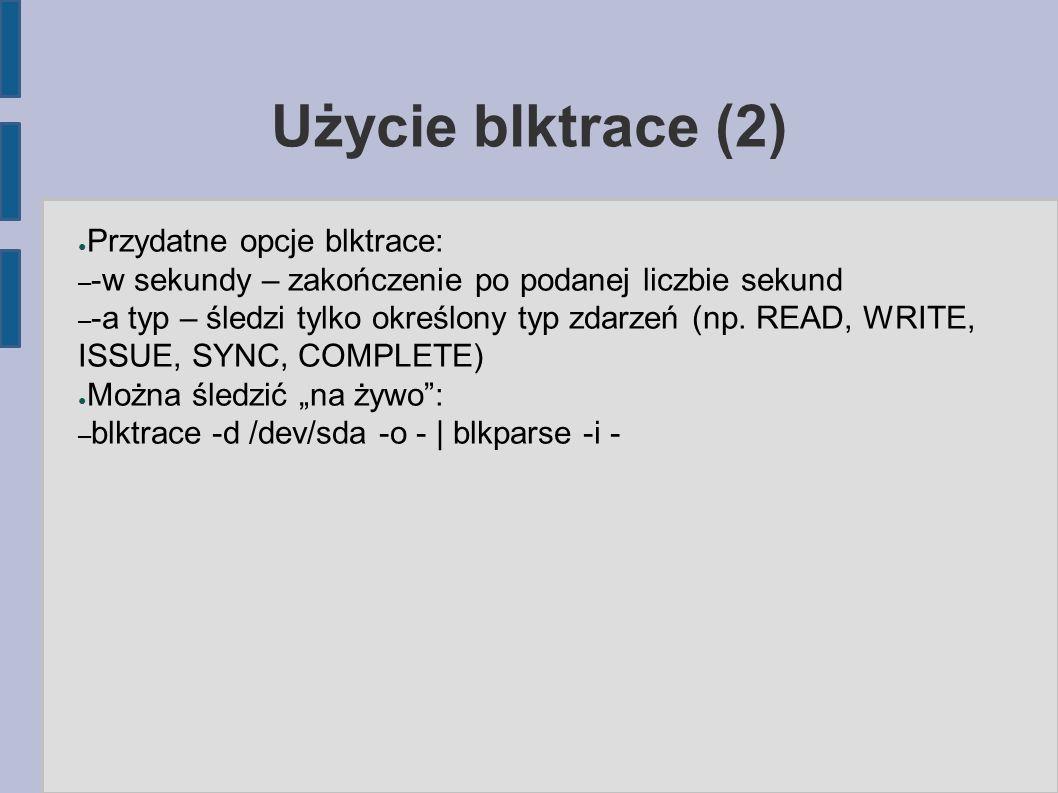 Użycie blktrace (2) ● Przydatne opcje blktrace: – -w sekundy – zakończenie po podanej liczbie sekund – -a typ – śledzi tylko określony typ zdarzeń (np
