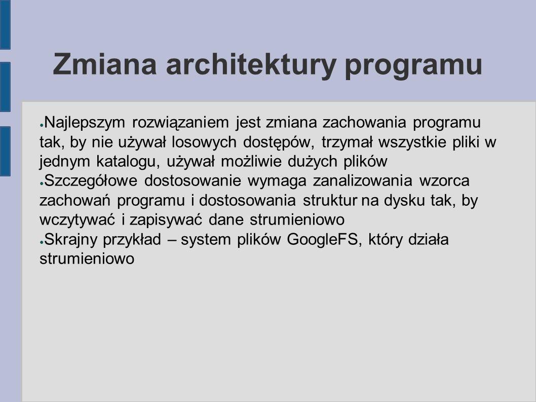 Zmiana architektury programu ● Najlepszym rozwiązaniem jest zmiana zachowania programu tak, by nie używał losowych dostępów, trzymał wszystkie pliki w