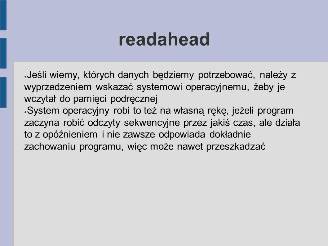 readahead ● Jeśli wiemy, których danych będziemy potrzebować, należy z wyprzedzeniem wskazać systemowi operacyjnemu, żeby je wczytał do pamięci podręc