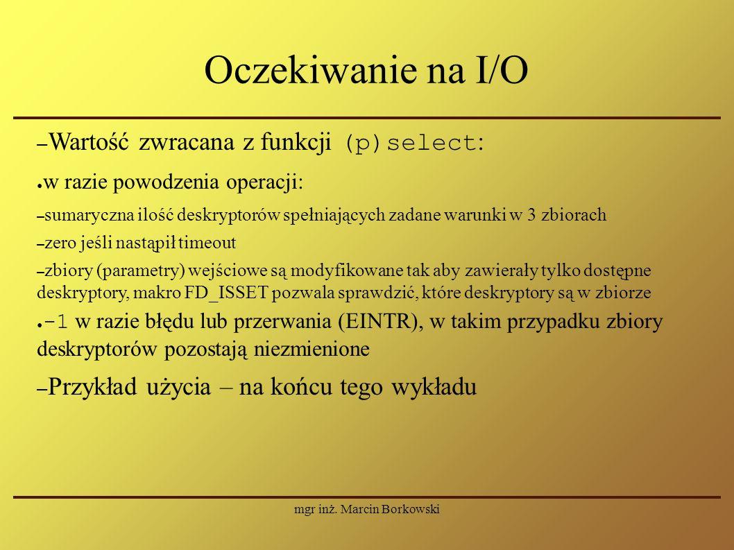 mgr inż. Marcin Borkowski Oczekiwanie na I/O – Wartość zwracana z funkcji (p)select : ● w razie powodzenia operacji: – sumaryczna ilość deskryptorów s