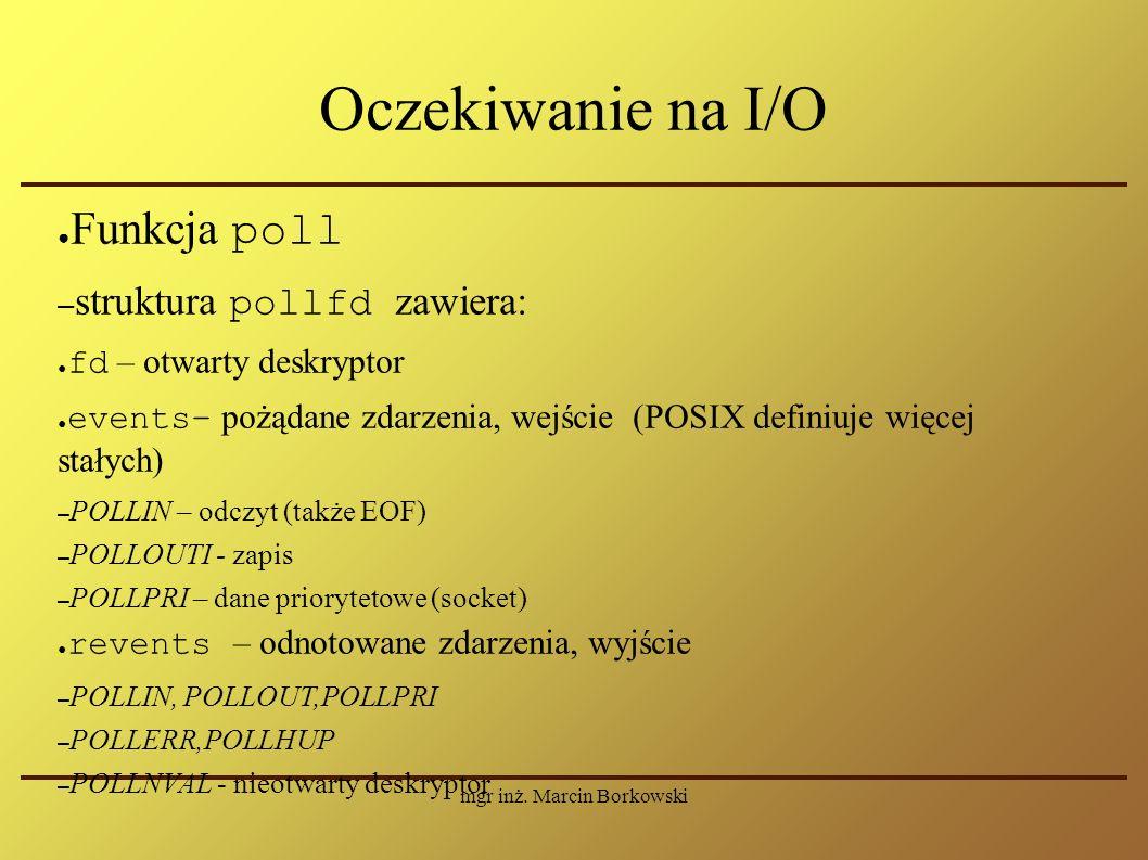 mgr inż. Marcin Borkowski Oczekiwanie na I/O ● Funkcja poll – struktura pollfd zawiera: ● fd – otwarty deskryptor ● events– pożądane zdarzenia, wejści