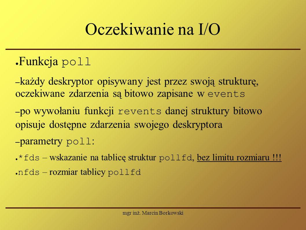 mgr inż. Marcin Borkowski Oczekiwanie na I/O ● Funkcja poll – każdy deskryptor opisywany jest przez swoją strukturę, oczekiwane zdarzenia są bitowo za