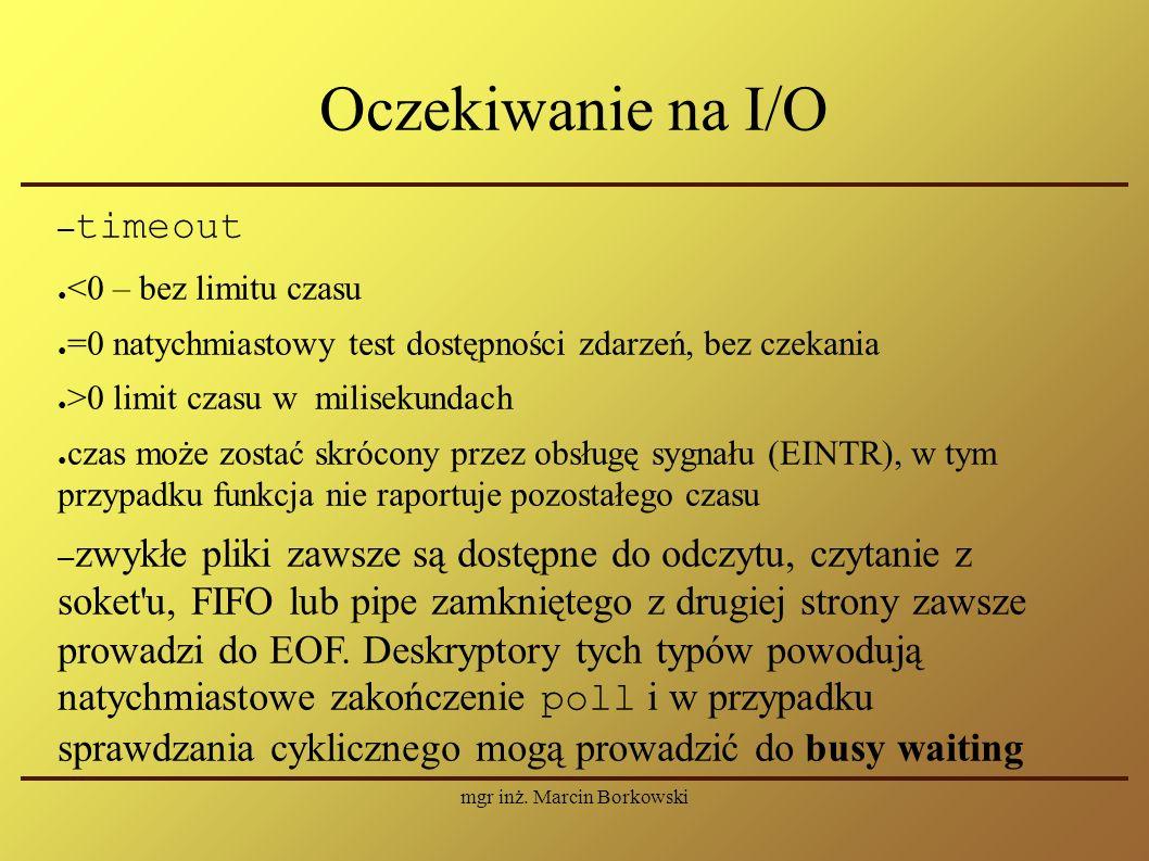 mgr inż. Marcin Borkowski Oczekiwanie na I/O – timeout ● <0 – bez limitu czasu ● =0 natychmiastowy test dostępności zdarzeń, bez czekania ● >0 limit c