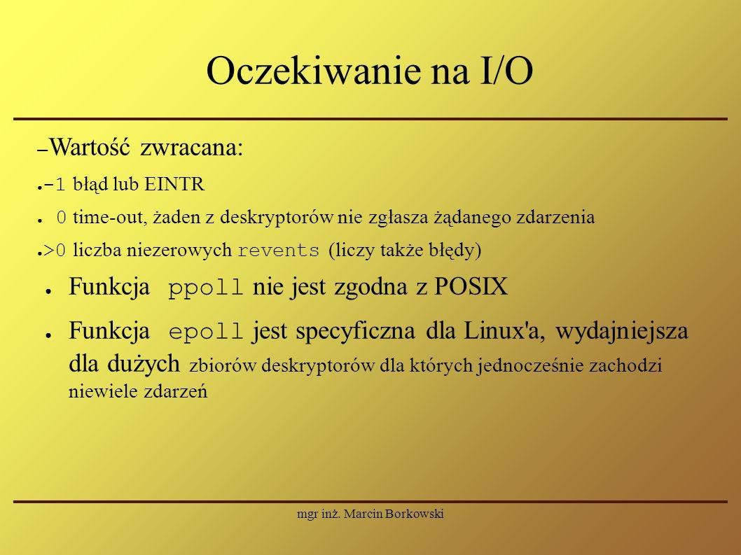 mgr inż. Marcin Borkowski Oczekiwanie na I/O – Wartość zwracana: ● -1 błąd lub EINTR ● 0 time-out, żaden z deskryptorów nie zgłasza żądanego zdarzenia