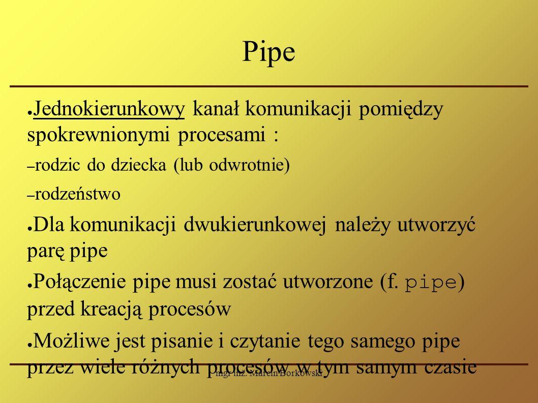 mgr inż. Marcin Borkowski Pipe ● Jednokierunkowy kanał komunikacji pomiędzy spokrewnionymi procesami : – rodzic do dziecka (lub odwrotnie) – rodzeństw