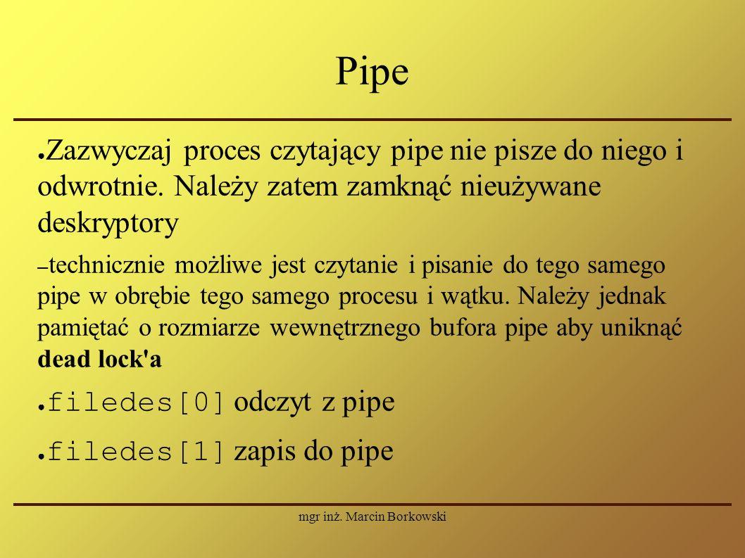 mgr inż. Marcin Borkowski Pipe ● Zazwyczaj proces czytający pipe nie pisze do niego i odwrotnie.
