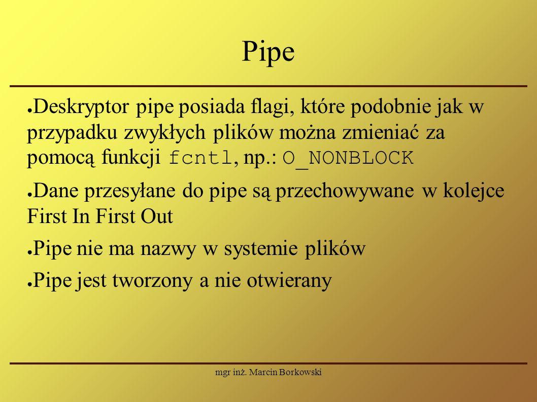 mgr inż. Marcin Borkowski Pipe ● Deskryptor pipe posiada flagi, które podobnie jak w przypadku zwykłych plików można zmieniać za pomocą funkcji fcntl,