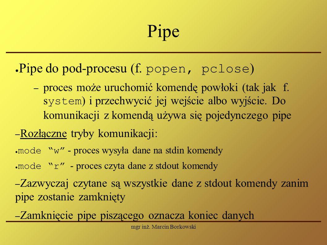 mgr inż. Marcin Borkowski Pipe ● Pipe do pod-procesu (f. popen, pclose ) – proces może uruchomić komendę powłoki (tak jak f. s ystem ) i przechwycić j