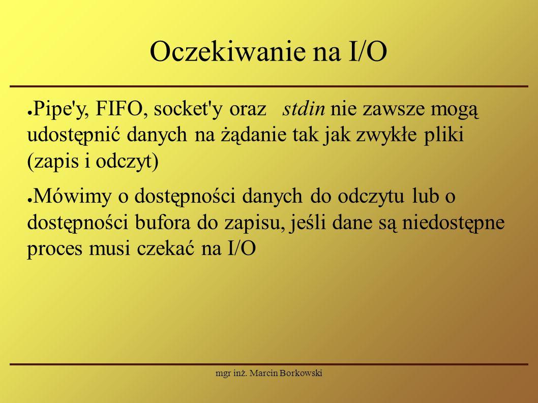 mgr inż. Marcin Borkowski Oczekiwanie na I/O ● Pipe'y, FIFO, socket'y oraz stdin nie zawsze mogą udostępnić danych na żądanie tak jak zwykłe pliki (za