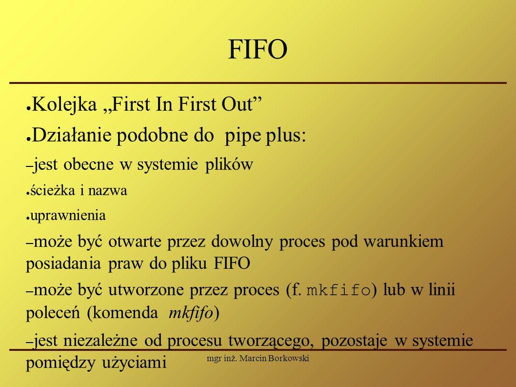 """mgr inż. Marcin Borkowski FIFO ● Kolejka """"First In First Out"""" ● Działanie podobne do pipe plus: – jest obecne w systemie plików ● ścieżka i nazwa ● up"""