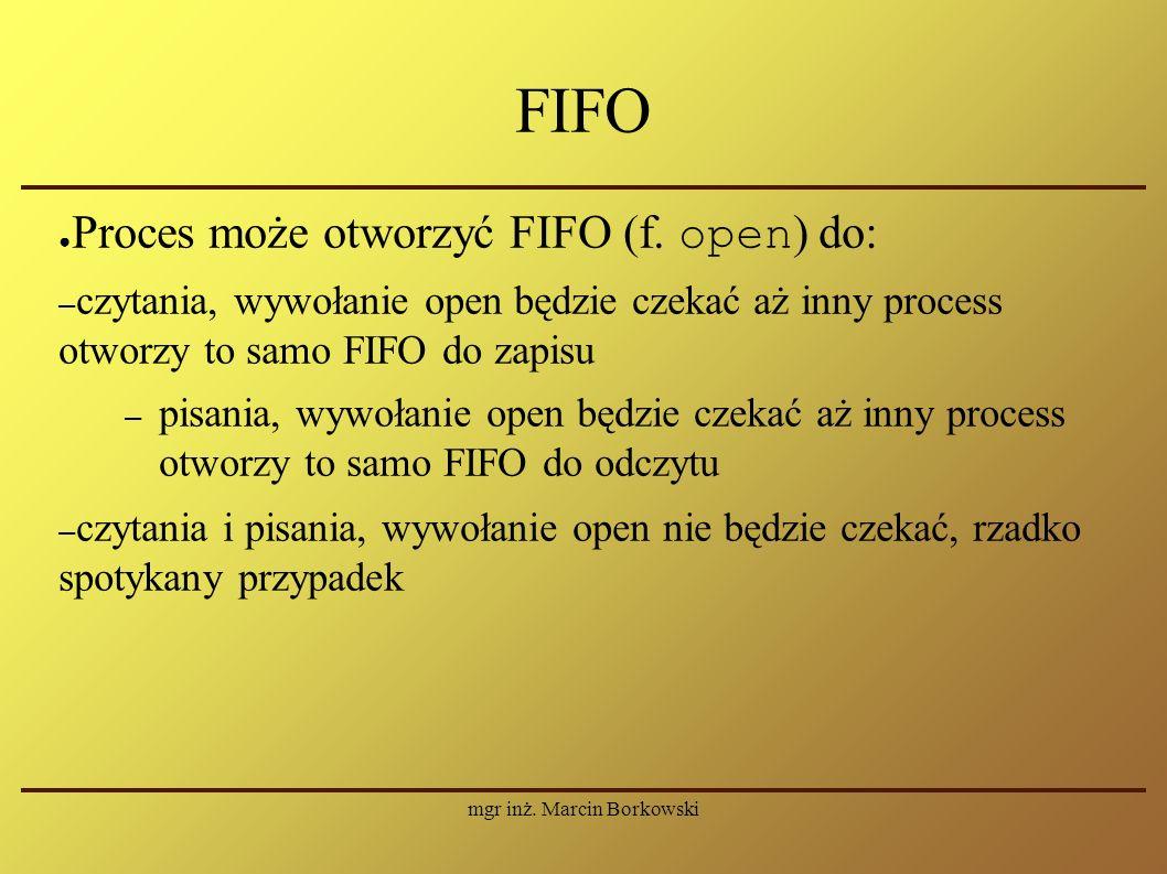 mgr inż. Marcin Borkowski FIFO ● Proces może otworzyć FIFO (f.