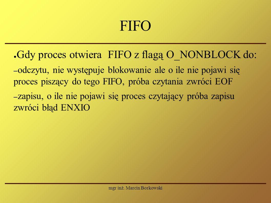 mgr inż. Marcin Borkowski FIFO ● Gdy proces otwiera FIFO z flagą O_NONBLOCK do: – odczytu, nie występuje blokowanie ale o ile nie pojawi się proces pi