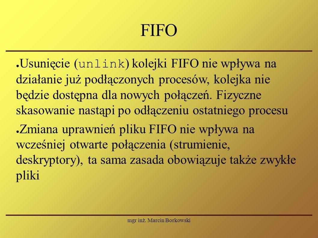 mgr inż. Marcin Borkowski FIFO ● Usunięcie ( unlink ) kolejki FIFO nie wpływa na działanie już podłączonych procesów, kolejka nie będzie dostępna dla