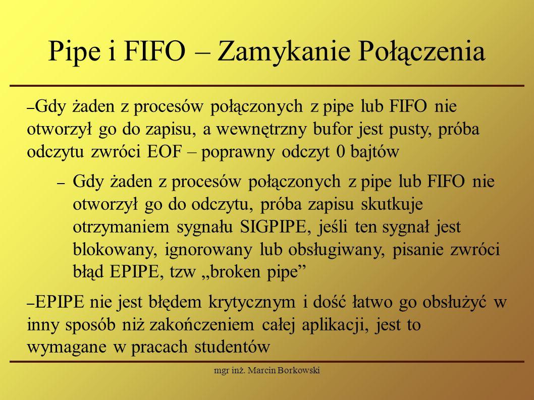 mgr inż. Marcin Borkowski Pipe i FIFO – Zamykanie Połączenia – Gdy żaden z procesów połączonych z pipe lub FIFO nie otworzył go do zapisu, a wewnętrzn